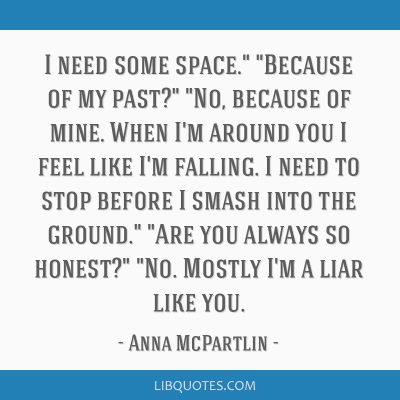 I need some space. Because of my past? No, because of mine ...