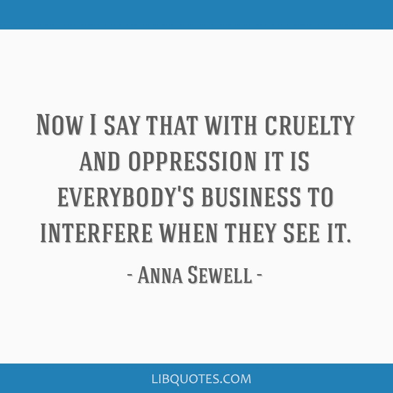 Now I say that with cruelty and oppression it is everybody's business to interfere when they see it.
