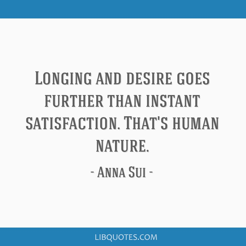 Longing and desire goes further than instant satisfaction. That's human nature.