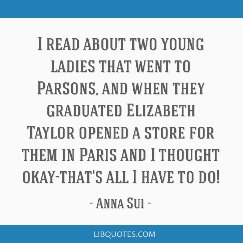 I read about two young ladies that went to Parsons, and when they graduated Elizabeth Taylor opened a store for them in Paris and I thought...