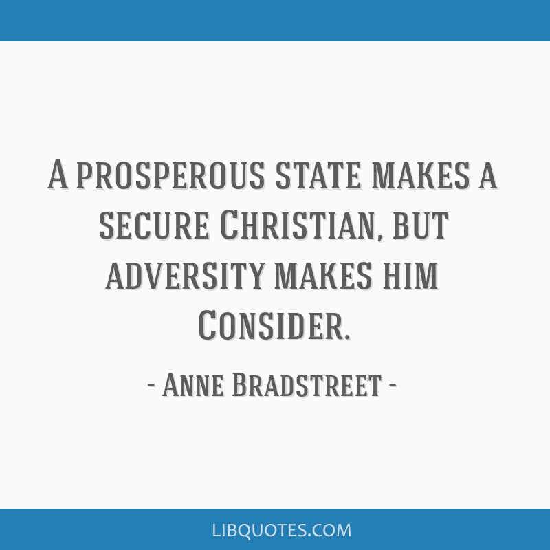 A prosperous state makes a secure Christian, but adversity makes him Consider.