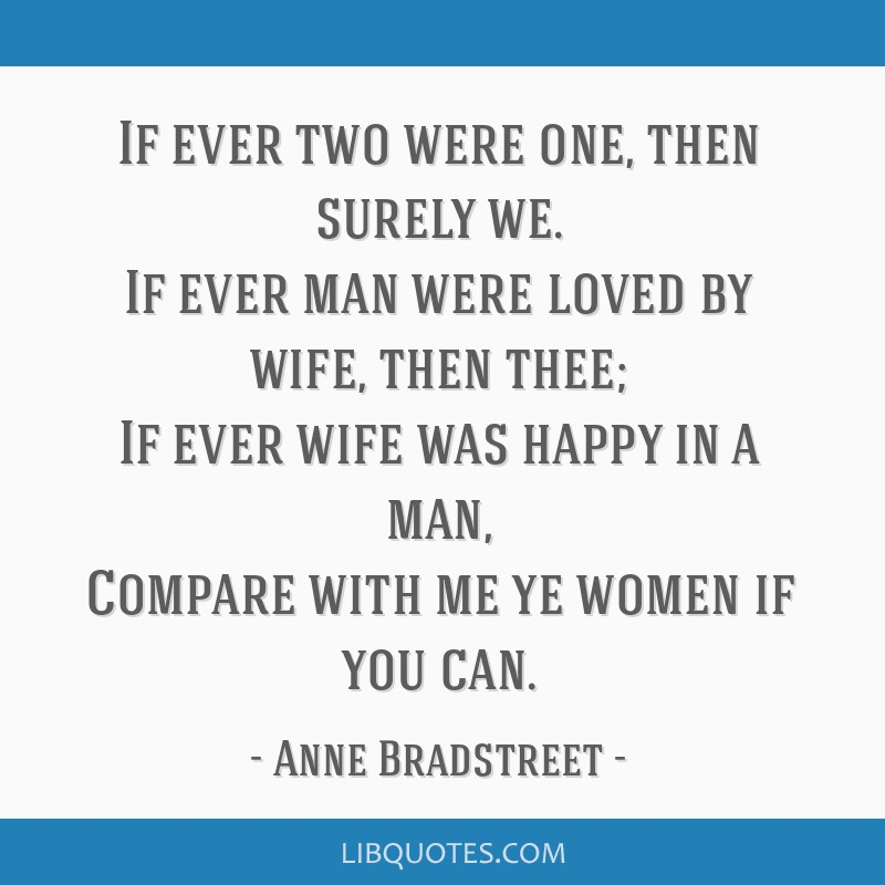 If ever two were one, then surely we. If ever man were loved by wife, then thee; If ever wife was happy in a man, Compare with me ye women if you can.