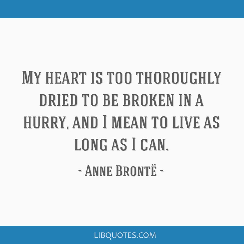 My heart is too thoroughly dried to be broken in a hurry, and I mean to live as long as I can.