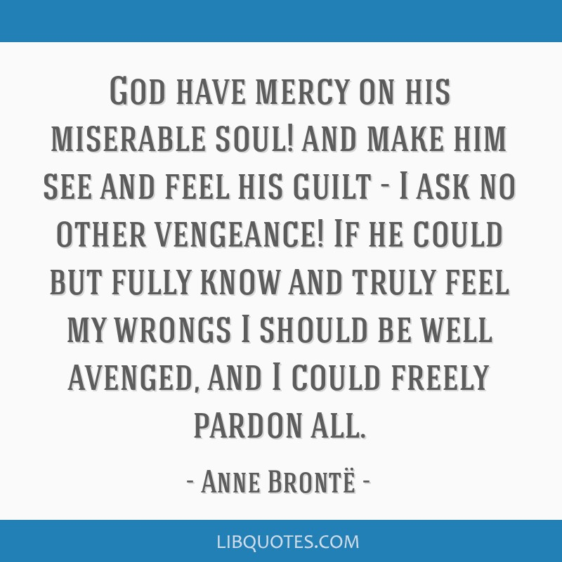 God have mercy on his miserable soul! and make him see and feel his guilt - I ask no other vengeance! If he could but fully know and truly feel my...