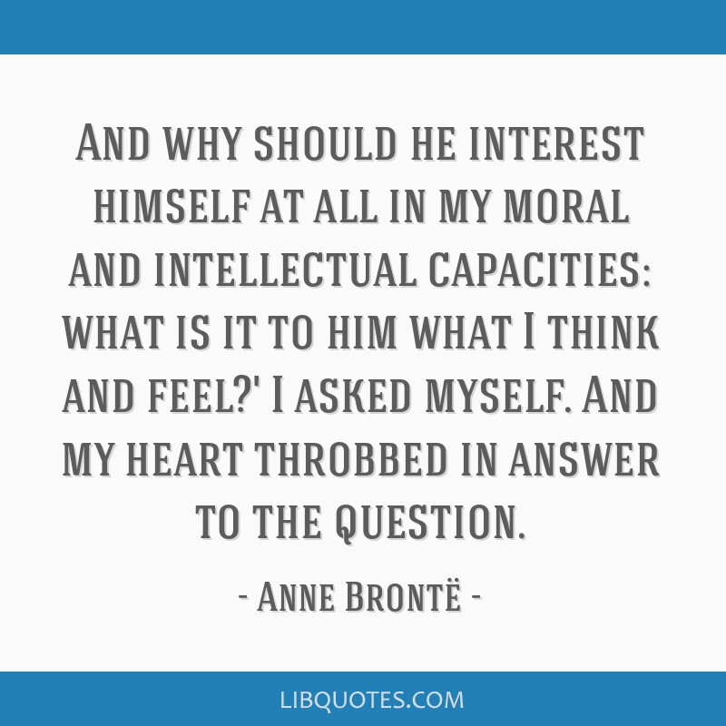 And why should he interest himself at all in my moral and intellectual capacities: what is it to him what I think and feel?' I asked myself. And my...