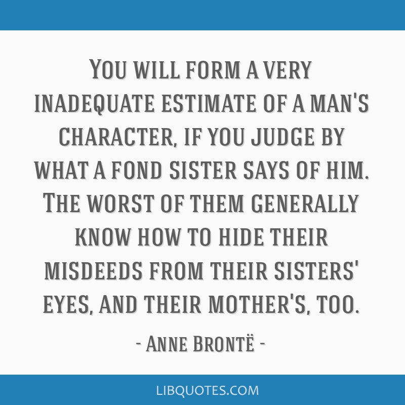 You will form a very inadequate estimate of a man's character, if you judge by what a fond sister says of him. The worst of them generally know how...