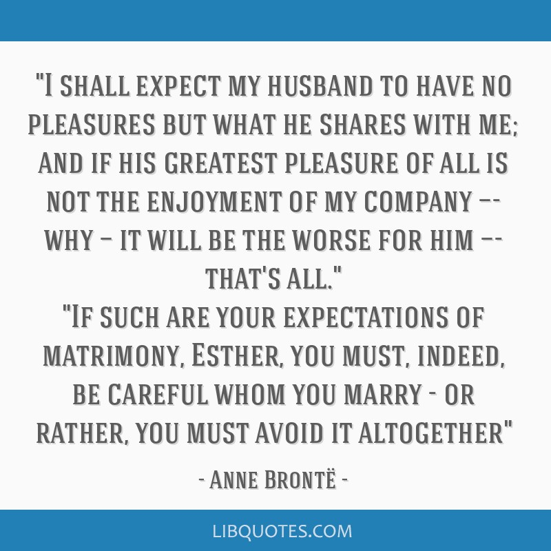 I shall expect my husband to have no pleasures but what he shares with me; and if his greatest pleasure of all is not the enjoyment of my company...