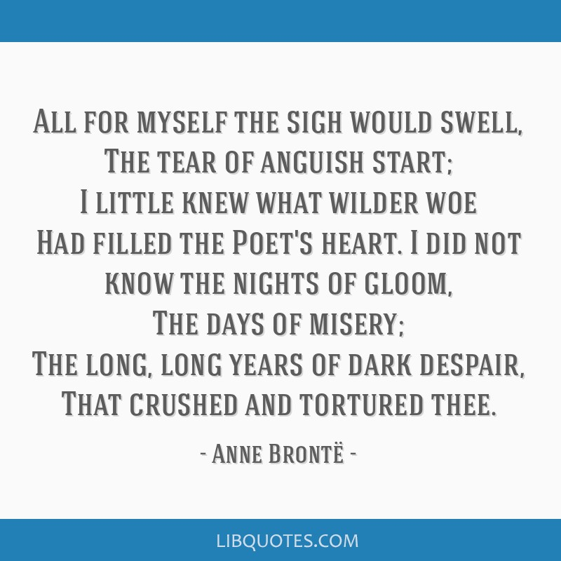 All for myself the sigh would swell, The tear of anguish start; I little knew what wilder woe Had filled the Poet's heart. I did not know the nights...