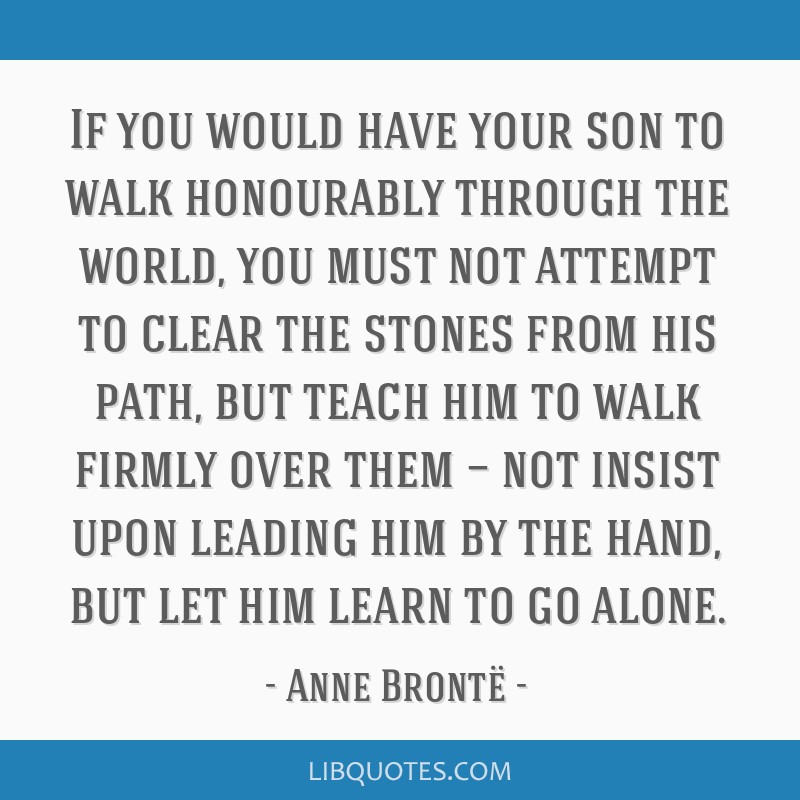 If you would have your son to walk honourably through the world, you must not attempt to clear the stones from his path, but teach him to walk firmly ...