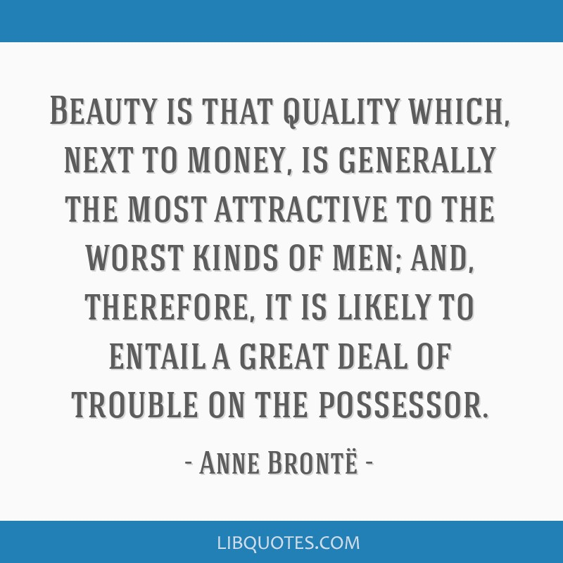 Beauty is that quality which, next to money, is generally the most attractive to the worst kinds of men; and, therefore, it is likely to entail a...