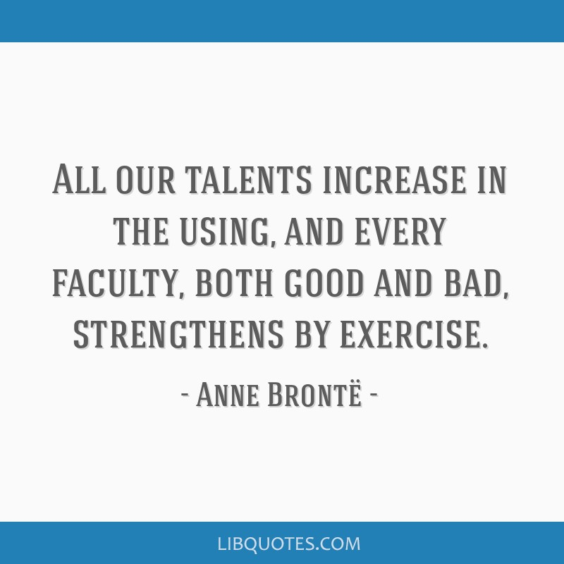 All our talents increase in the using, and every faculty, both good and bad, strengthens by exercise.
