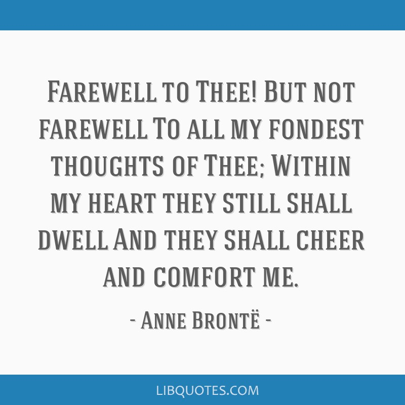 Farewell to Thee! But not farewell To all my fondest thoughts of Thee; Within my heart they still shall dwell And they shall cheer and comfort me.