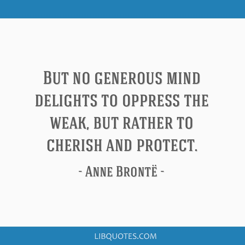 But no generous mind delights to oppress the weak, but rather to cherish and protect.