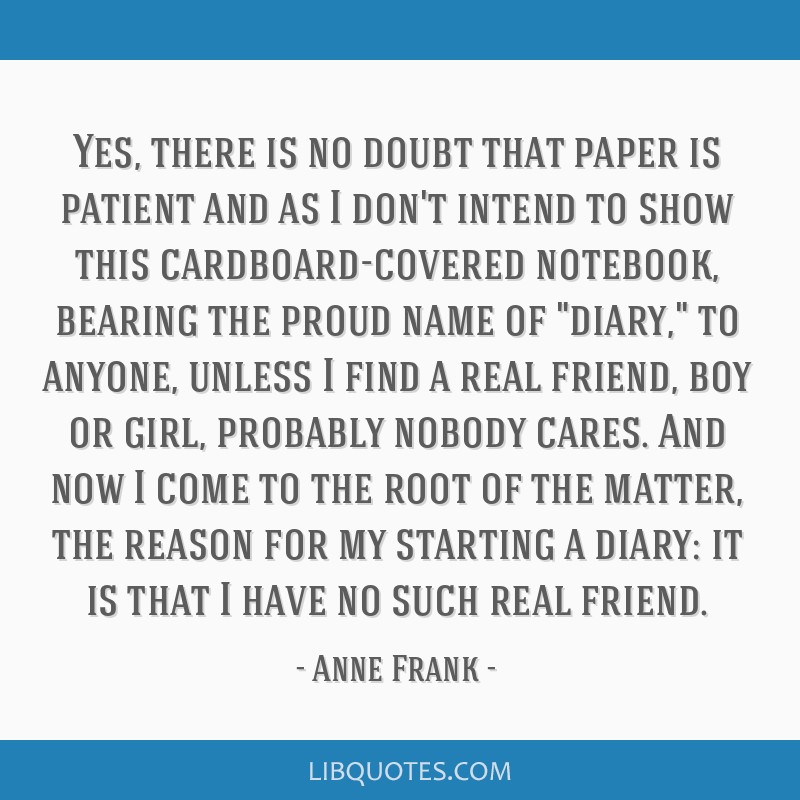 Yes, there is no doubt that paper is patient and as I don't intend to show this cardboard-covered notebook, bearing the proud name of diary, to...