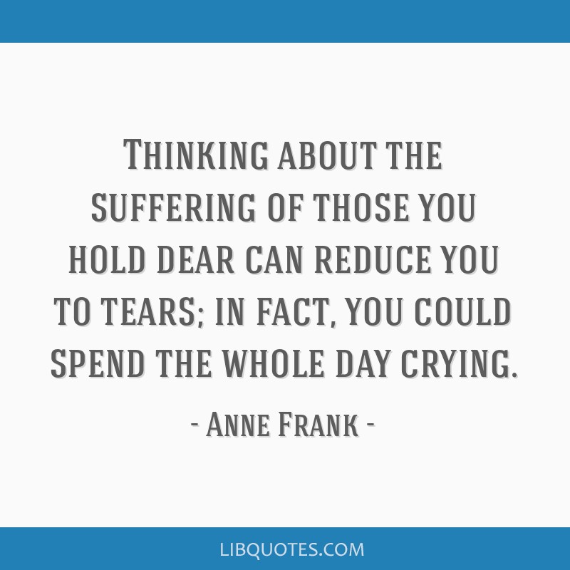 Thinking about the suffering of those you hold dear can reduce you to tears; in fact, you could spend the whole day crying.