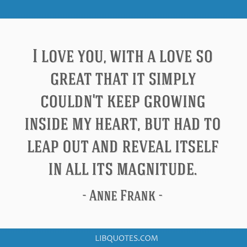 I love you, with a love so great that it simply couldn't keep growing inside my heart, but had to leap out and reveal itself in all its magnitude.