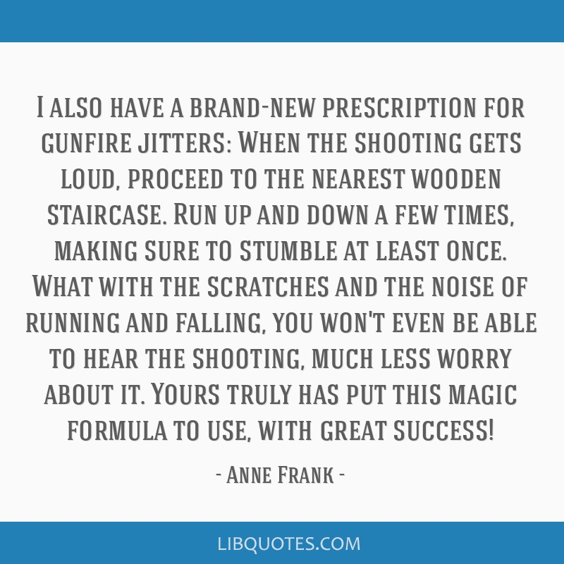 I also have a brand-new prescription for gunfire jitters: When the shooting gets loud, proceed to the nearest wooden staircase. Run up and down a few ...
