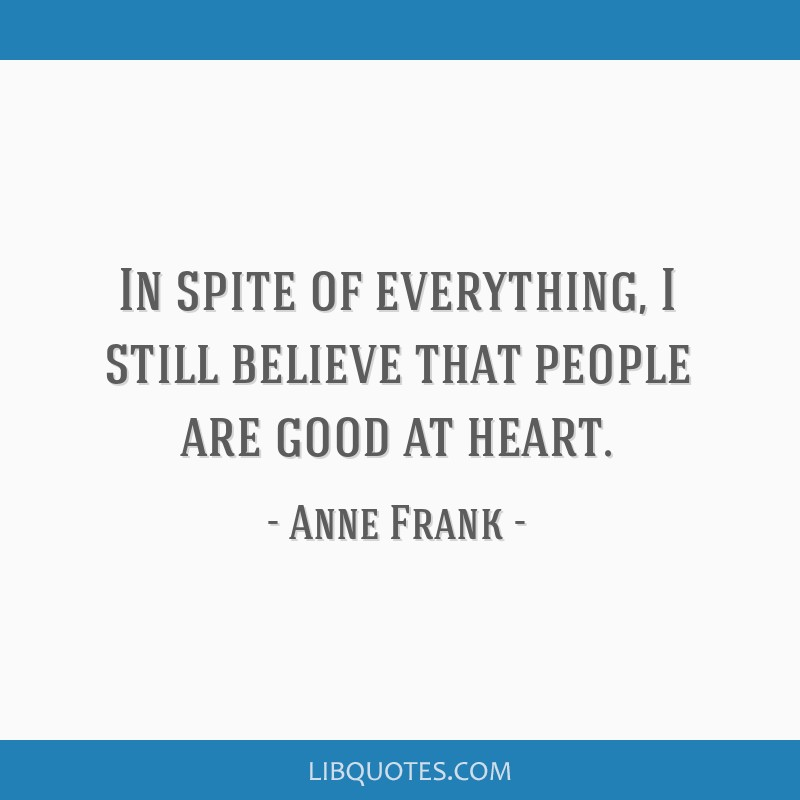 In spite of everything, I still believe that people are good at heart.