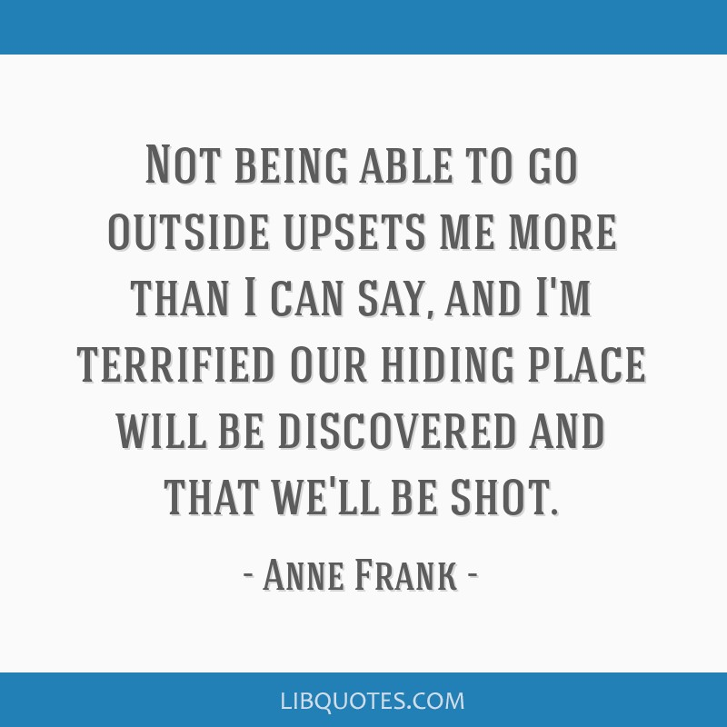 Not being able to go outside upsets me more than I can say, and I'm terrified our hiding place will be discovered and that we'll be shot.