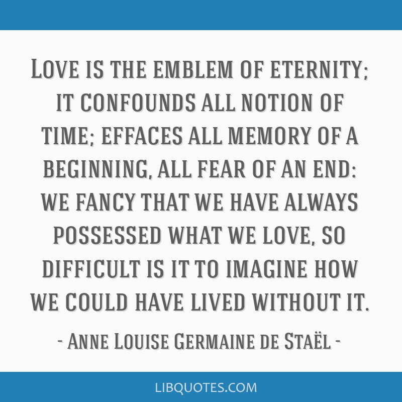 Love is the emblem of eternity; it confounds all notion of time; effaces all memory of a beginning, all fear of an end: we fancy that we have always...