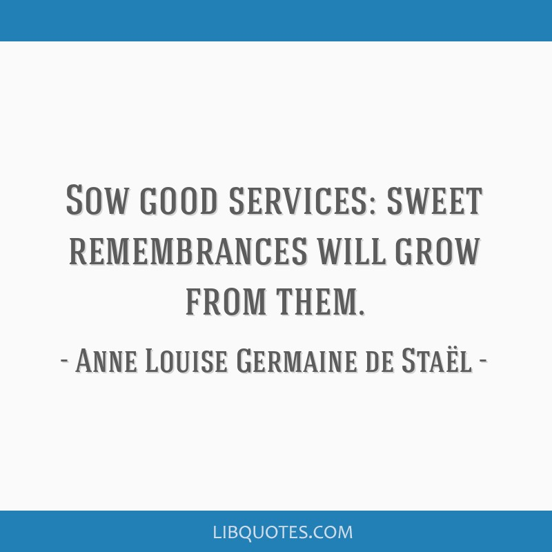 Sow good services: sweet remembrances will grow from them.