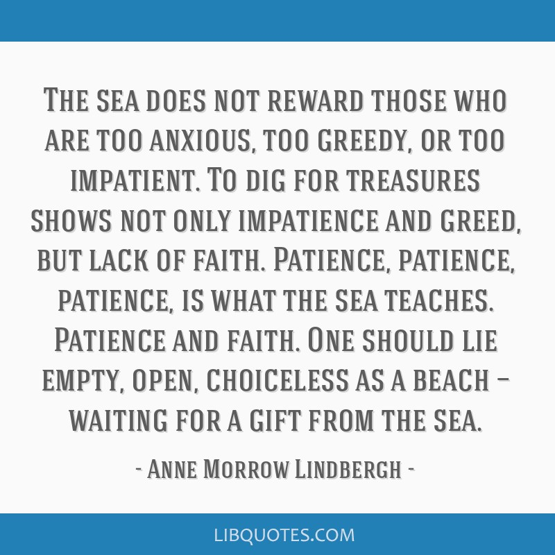 The sea does not reward those who are too anxious, too greedy, or too impatient. To dig for treasures shows not only impatience and greed, but lack...