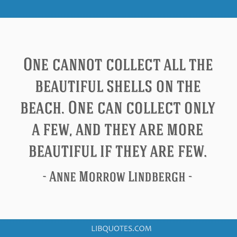 One cannot collect all the beautiful shells on the beach. One can collect only a few, and they are more beautiful if they are few.