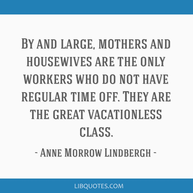 By and large, mothers and housewives are the only workers who do not have regular time off. They are the great vacationless class.