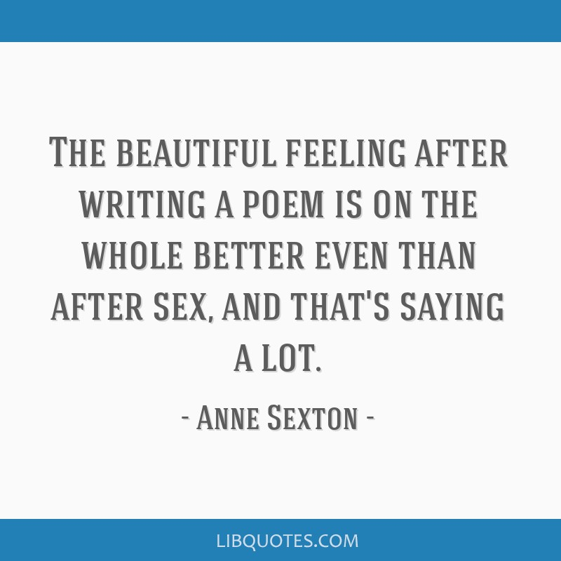 The beautiful feeling after writing a poem is on the whole better even than after sex, and that's saying a lot.