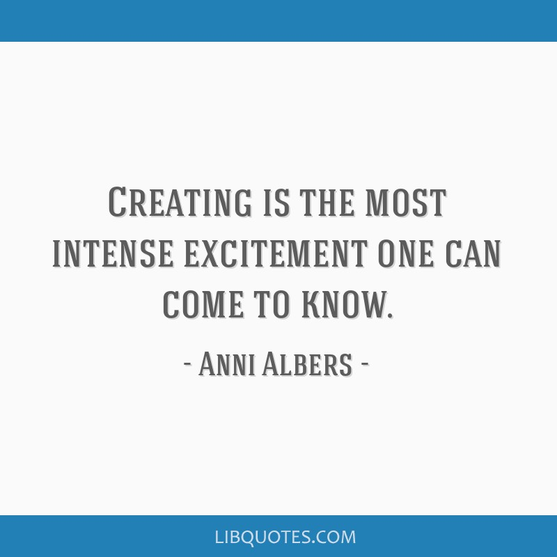Creating Is The Most Intense Excitement One Can Come To Know