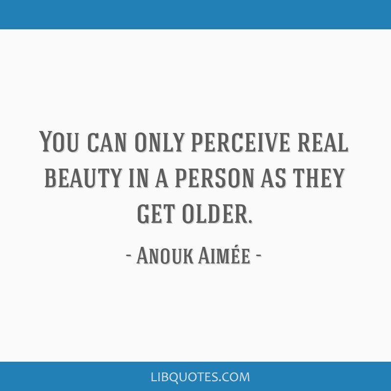 You can only perceive real beauty in a person as they get older.