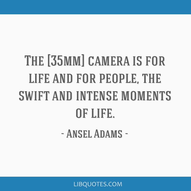 The [35mm] camera is for life and for people, the swift and intense moments of life.