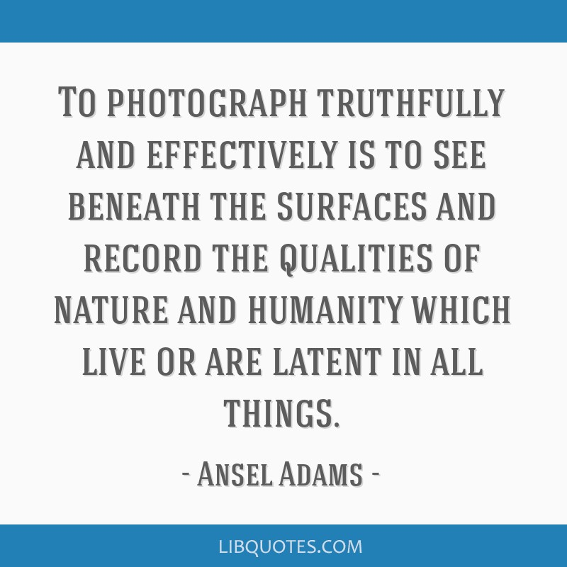 To photograph truthfully and effectively is to see beneath the surfaces and record the qualities of nature and humanity which live or are latent in...