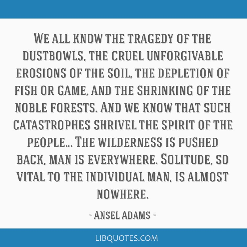 We all know the tragedy of the dustbowls, the cruel unforgivable erosions of the soil, the depletion of fish or game, and the shrinking of the noble...