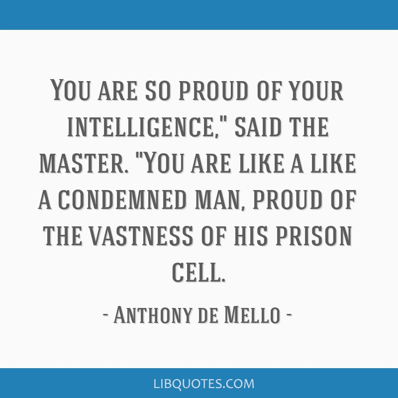 You are so proud of your intelligence, said the master. You are like a like a condemned man, proud of the vastness of his prison cell.