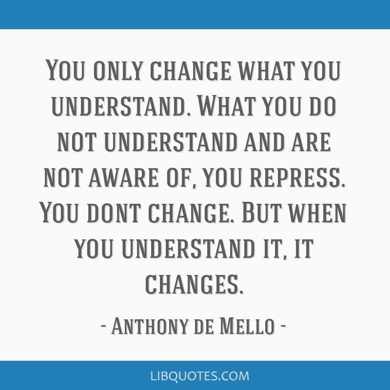 You only change what you understand. What you do not understand and are not aware of, you repress. You dont change. But when you understand it, it...