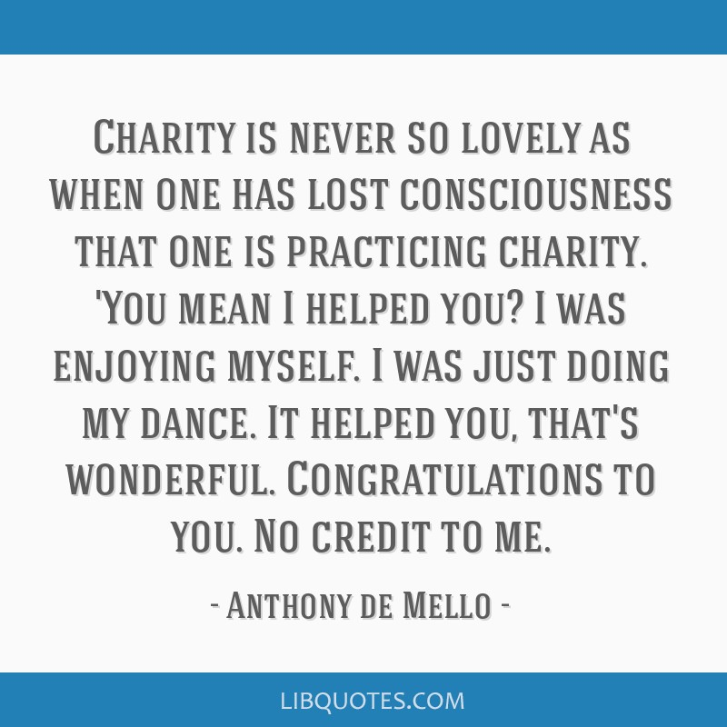 Charity is never so lovely as when one has lost consciousness that one is practicing charity. 'You mean I helped you? I was enjoying myself. I was...