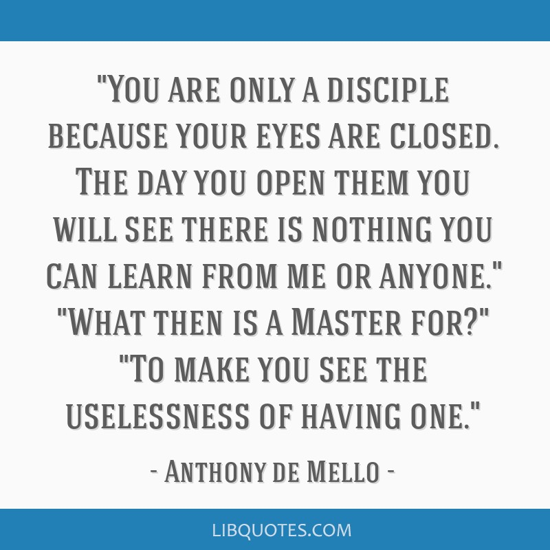 You are only a disciple because your eyes are closed. The day you open them you will see there is nothing you can learn from me or anyone. What then...