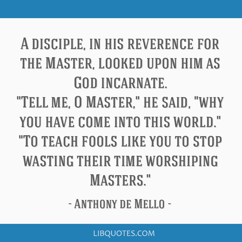 A disciple, in his reverence for the Master, looked upon him as God incarnate. Tell me, O Master, he said, why you have come into this world. To...