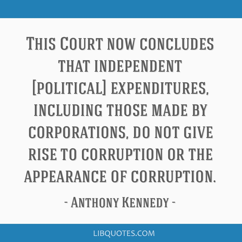 This Court now concludes that independent [political] expenditures, including those made by corporations, do not give rise to corruption or the...