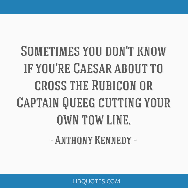 Sometimes you don't know if you're Caesar about to cross the Rubicon or Captain Queeg cutting your own tow line.