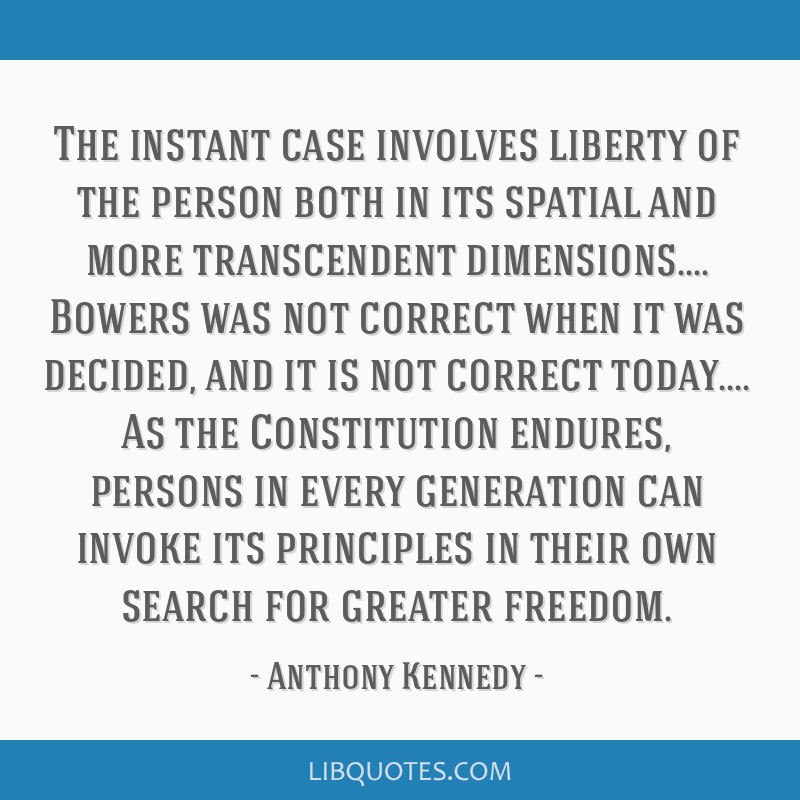 The instant case involves liberty of the person both in its spatial and more transcendent dimensions.... Bowers was not correct when it was decided,...