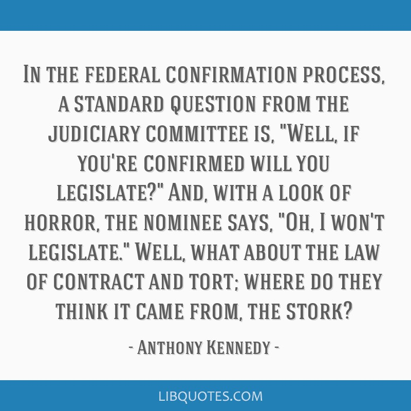 In the federal confirmation process, a standard question from the judiciary committee is, Well, if you're confirmed will you legislate? And, with a...