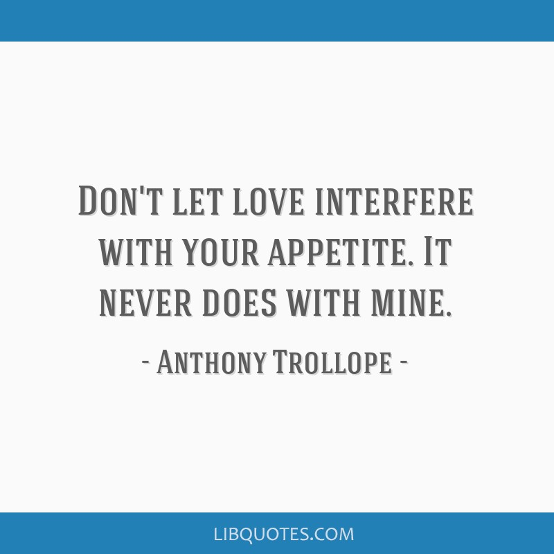 Don't let love interfere with your appetite. It never does with mine.