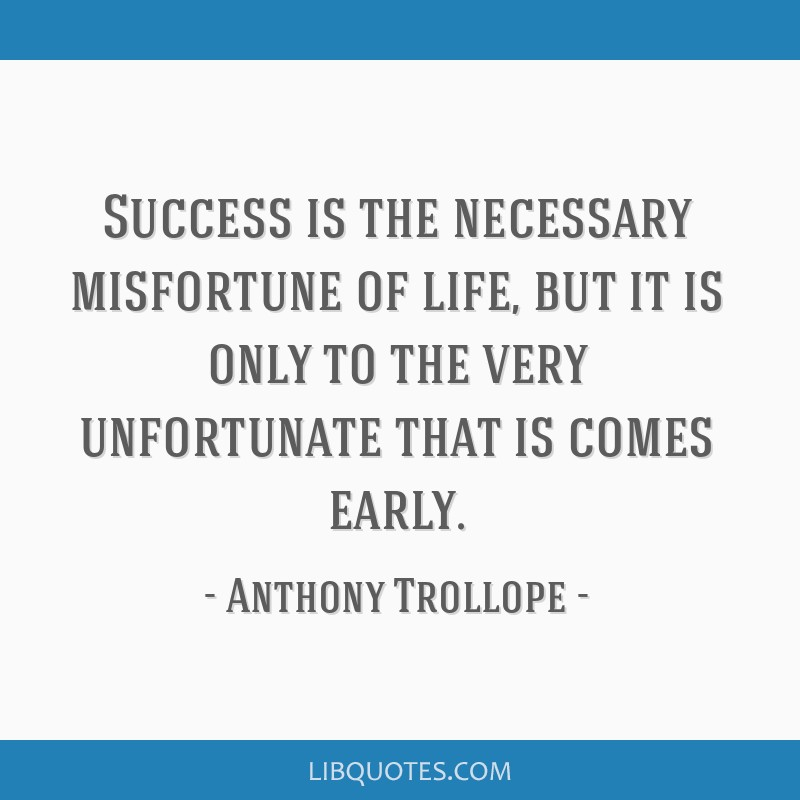Success is the necessary misfortune of life, but it is only to the very unfortunate that is comes early.