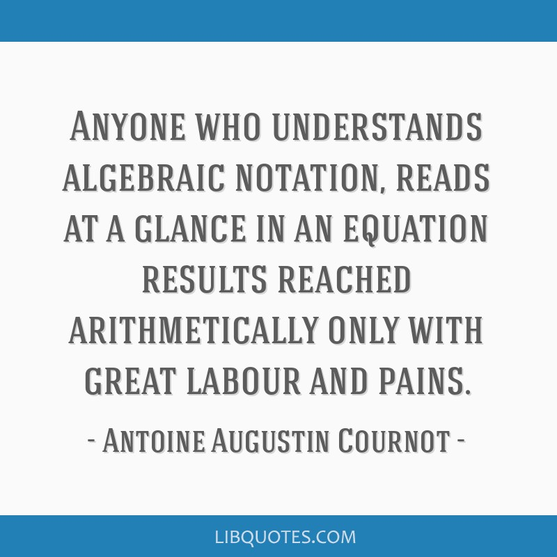 Anyone who understands algebraic notation, reads at a glance in an equation results reached arithmetically only with great labour and pains.