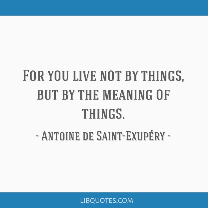 For you live not by things, but by the meaning of things.