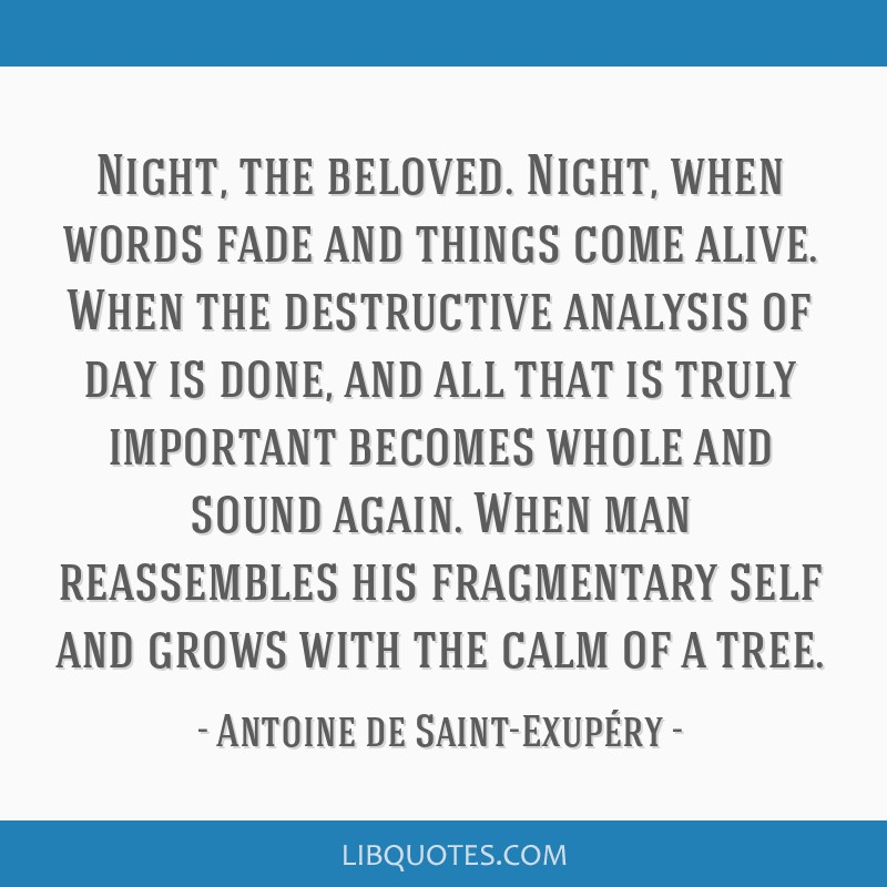 Night, the beloved. Night, when words fade and things come alive. When the destructive analysis of day is done, and all that is truly important...