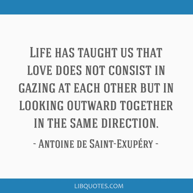 Life has taught us that love does not consist in gazing at each other but in looking outward together in the same direction.