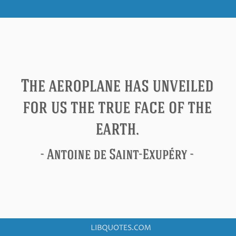 The aeroplane has unveiled for us the true face of the earth.